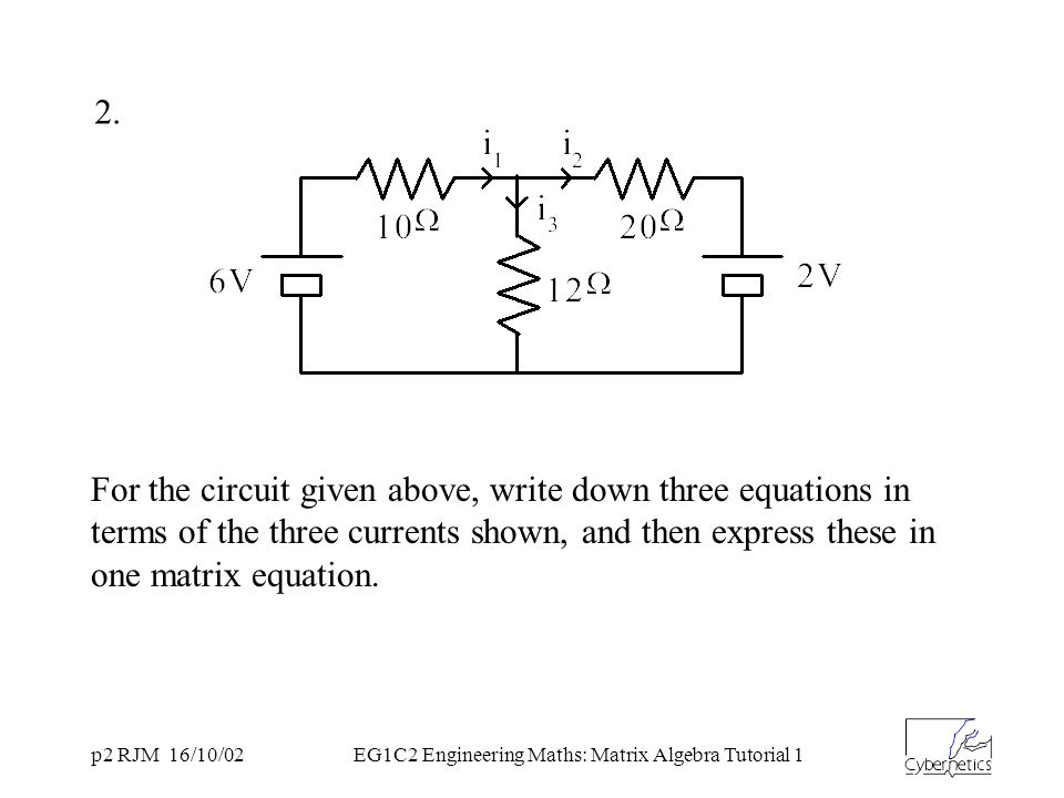 p2 RJM 16/10/02EG1C2 Engineering Maths: Matrix Algebra Tutorial 1 For the circuit given above, write down three equations in terms of the three curren