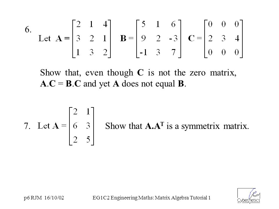 p6 RJM 16/10/02EG1C2 Engineering Maths: Matrix Algebra Tutorial 1 6. Show that, even though C is not the zero matrix, A.C = B.C and yet A does not equ