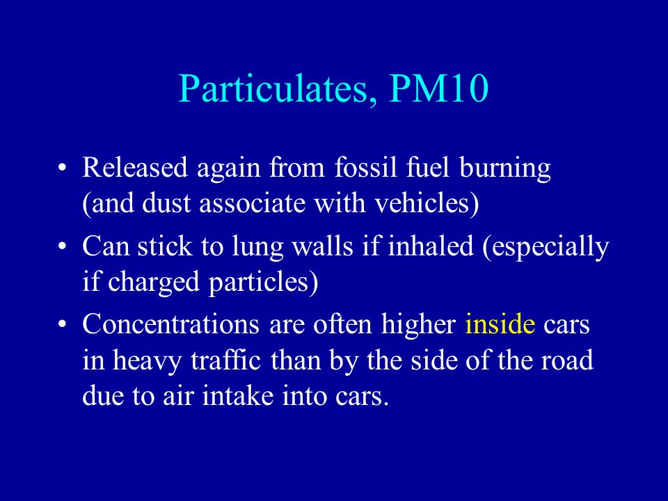 Particulates, PM10 Released again from fossil fuel burning (and dust associate with vehicles) Can stick to lung walls if inhaled (especially if charge