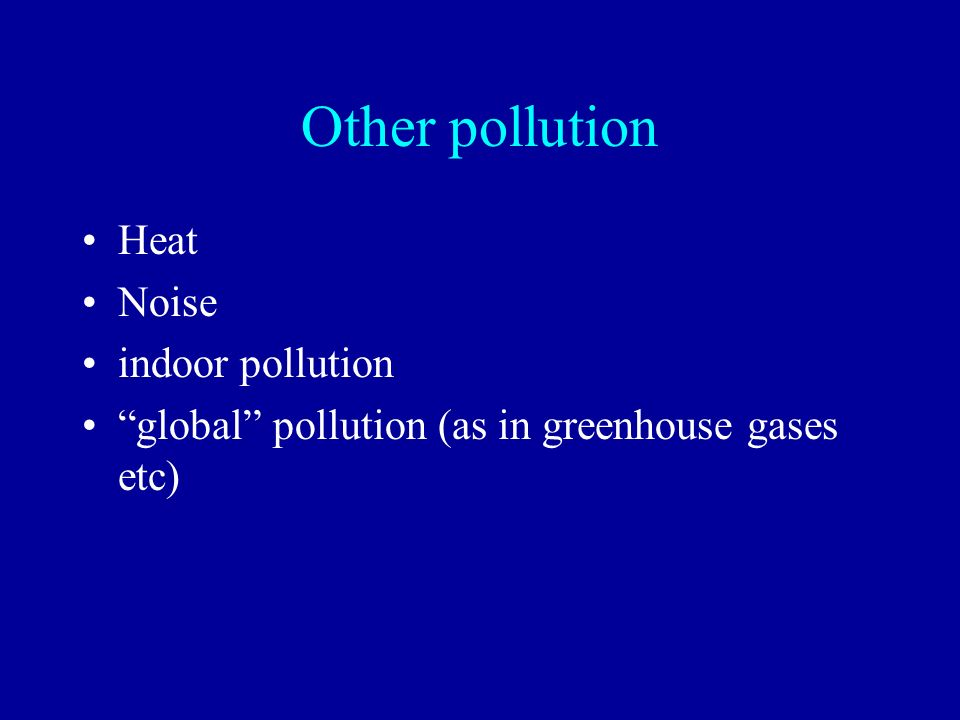 Other pollution Heat Noise indoor pollution global pollution (as in greenhouse gases etc)