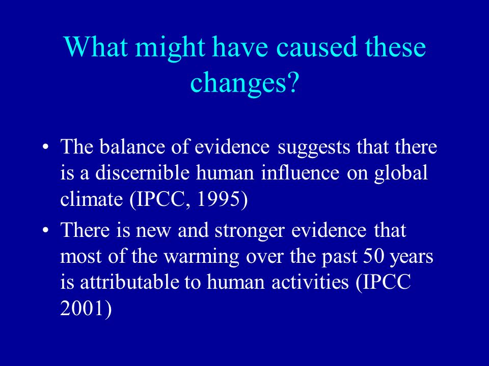 What might have caused these changes? The balance of evidence suggests that there is a discernible human influence on global climate (IPCC, 1995) Ther