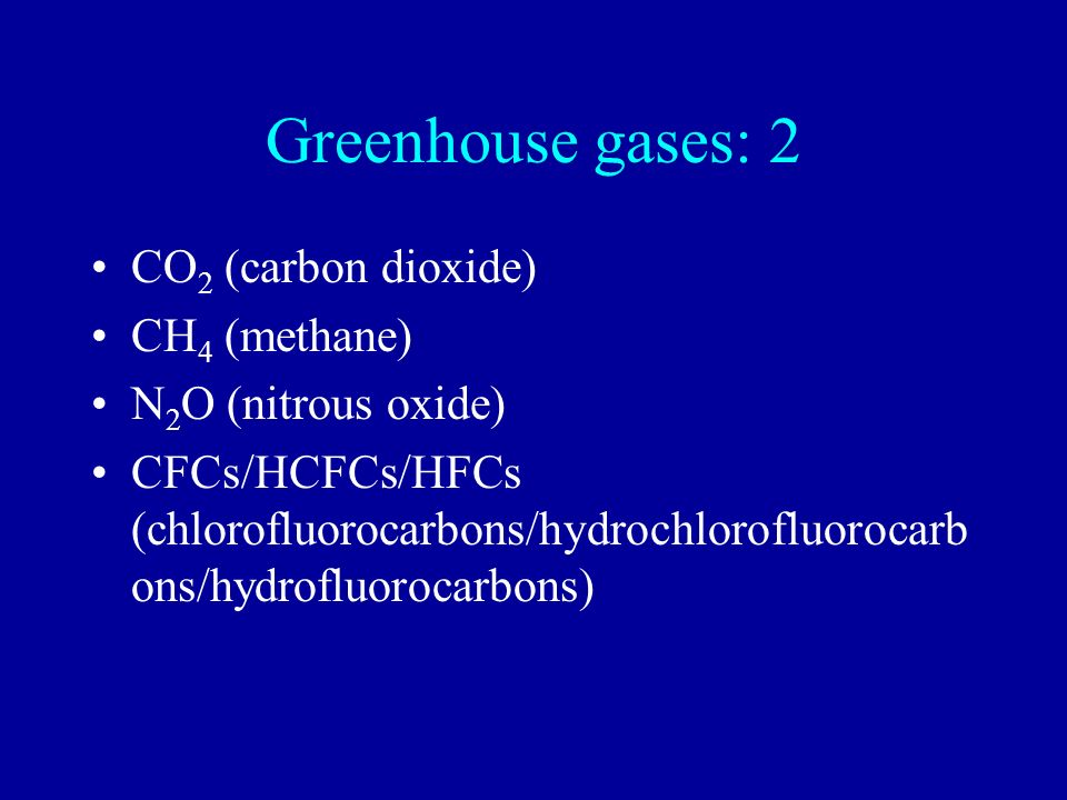 Greenhouse gases: 2 CO 2 (carbon dioxide) CH 4 (methane) N 2 O (nitrous oxide) CFCs/HCFCs/HFCs (chlorofluorocarbons/hydrochlorofluorocarb ons/hydroflu