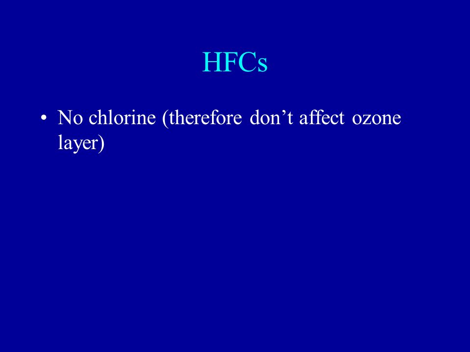 HFCs No chlorine (therefore dont affect ozone layer)