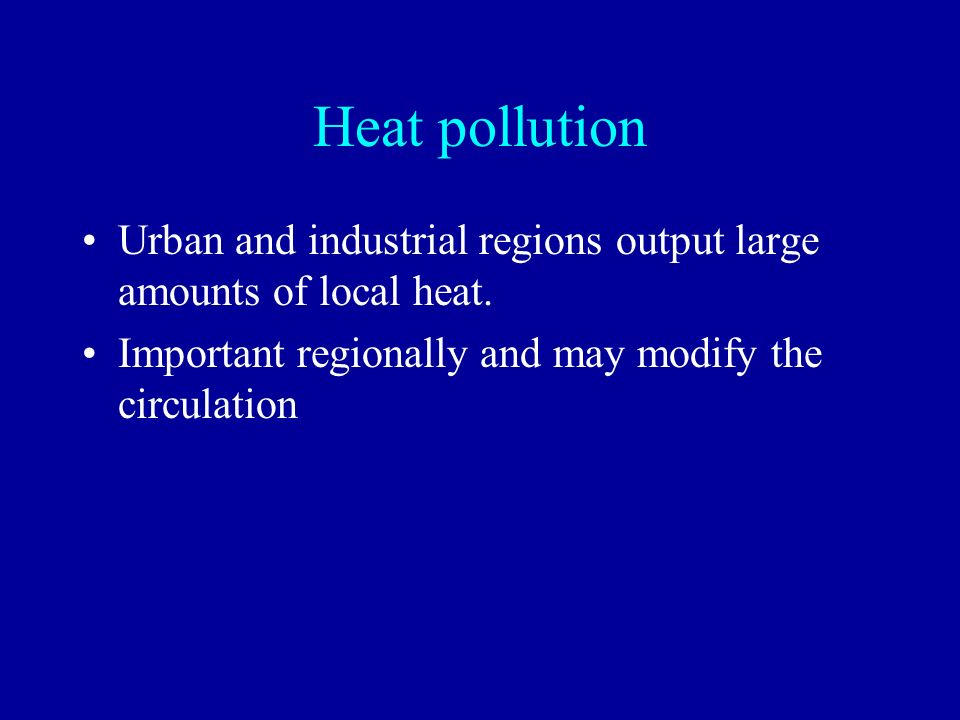 Heat pollution Urban and industrial regions output large amounts of local heat. Important regionally and may modify the circulation