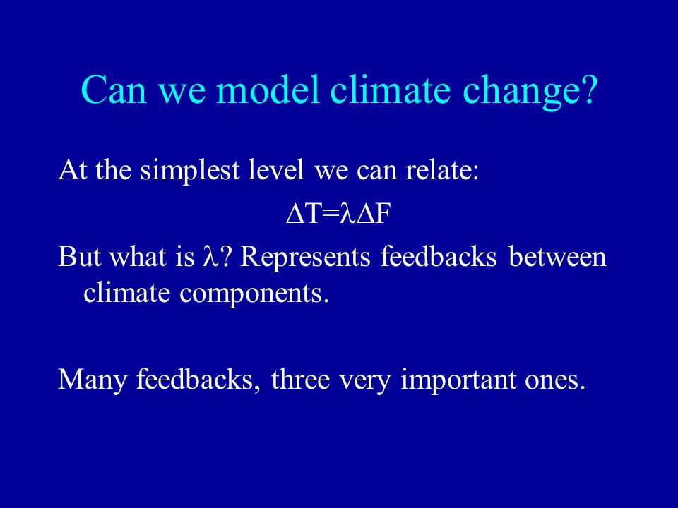 Can we model climate change? At the simplest level we can relate: T= F But what is ? Represents feedbacks between climate components. Many feedbacks,