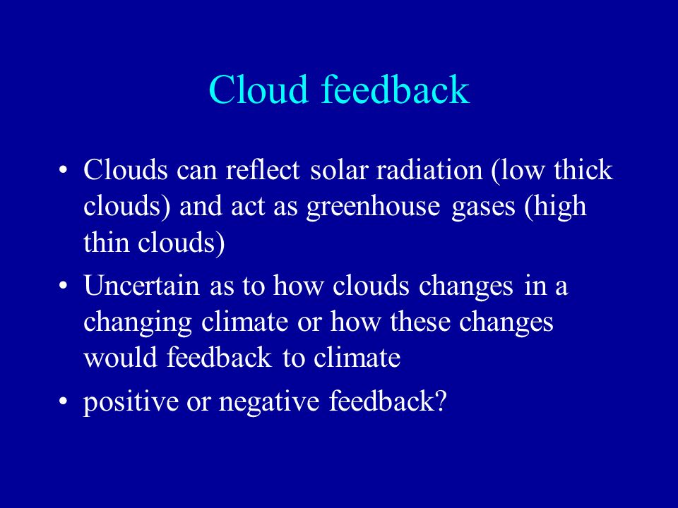 Cloud feedback Clouds can reflect solar radiation (low thick clouds) and act as greenhouse gases (high thin clouds) Uncertain as to how clouds changes