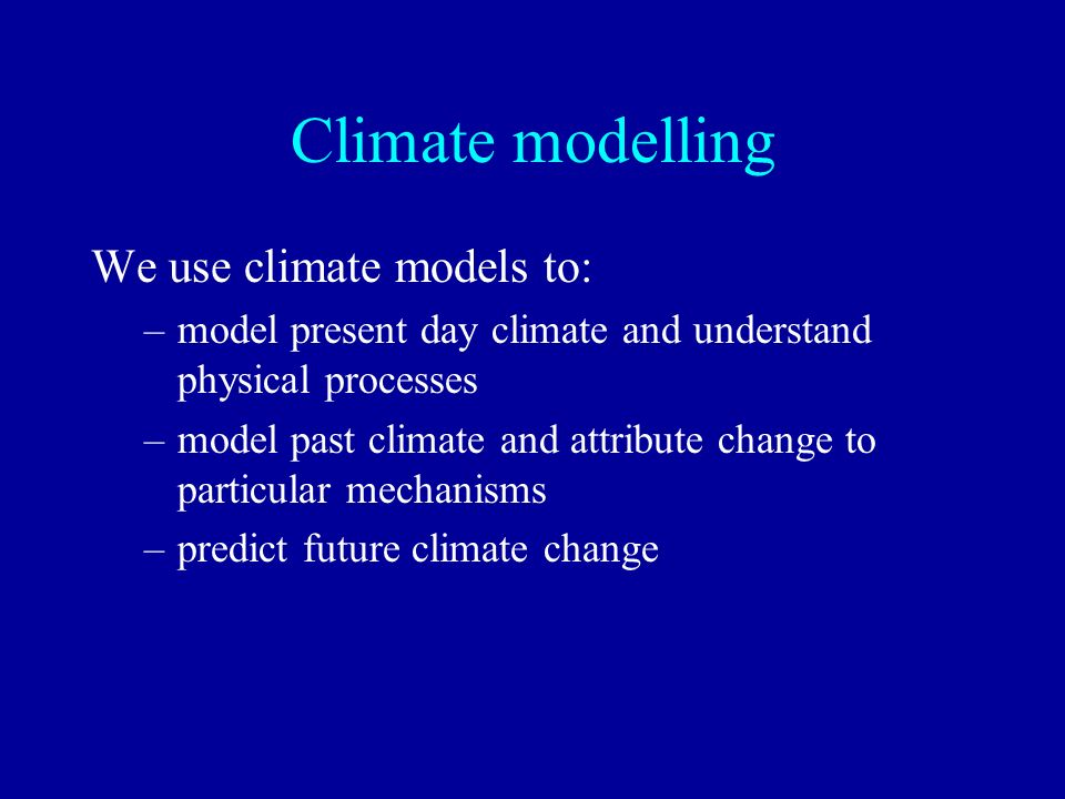 Climate modelling We use climate models to: –model present day climate and understand physical processes –model past climate and attribute change to p