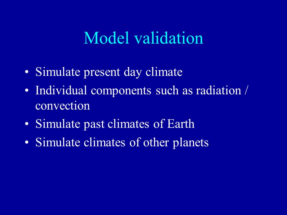 Model validation Simulate present day climate Individual components such as radiation / convection Simulate past climates of Earth Simulate climates o
