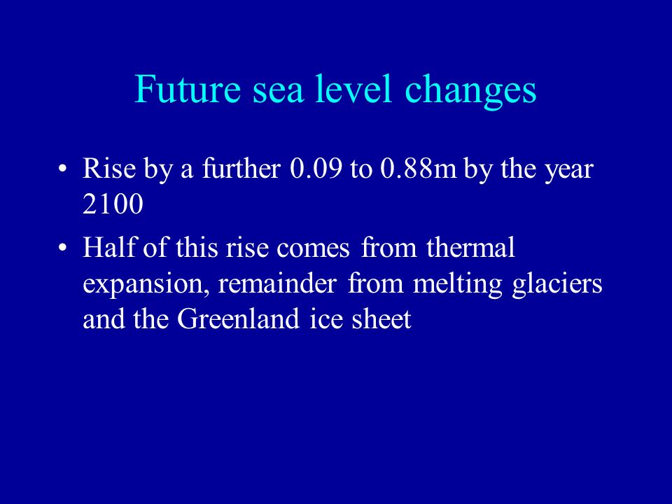 Future sea level changes Rise by a further 0.09 to 0.88m by the year 2100 Half of this rise comes from thermal expansion, remainder from melting glaci