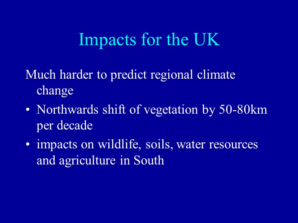 Impacts for the UK Much harder to predict regional climate change Northwards shift of vegetation by 50-80km per decade impacts on wildlife, soils, wat