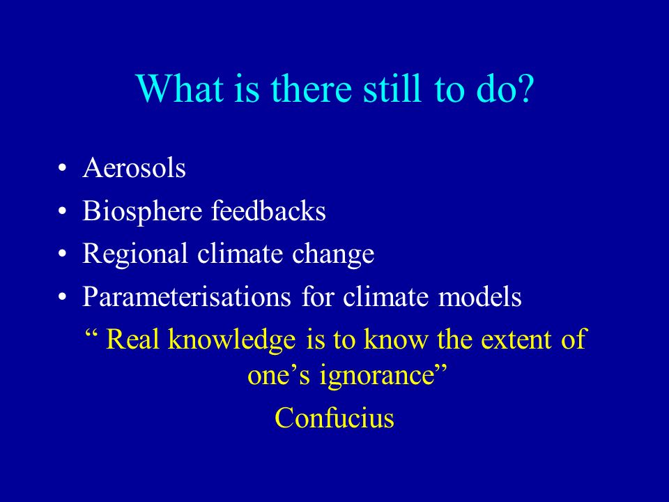 What is there still to do? Aerosols Biosphere feedbacks Regional climate change Parameterisations for climate models Real knowledge is to know the ext