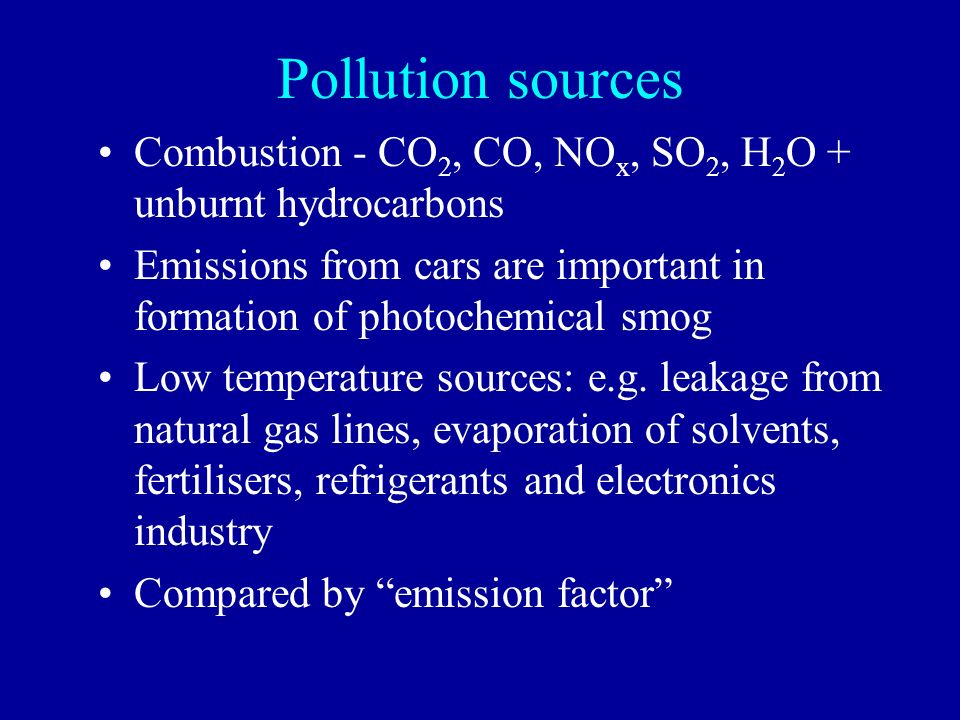 Pollution sources Combustion - CO 2, CO, NO x, SO 2, H 2 O + unburnt hydrocarbons Emissions from cars are important in formation of photochemical smog