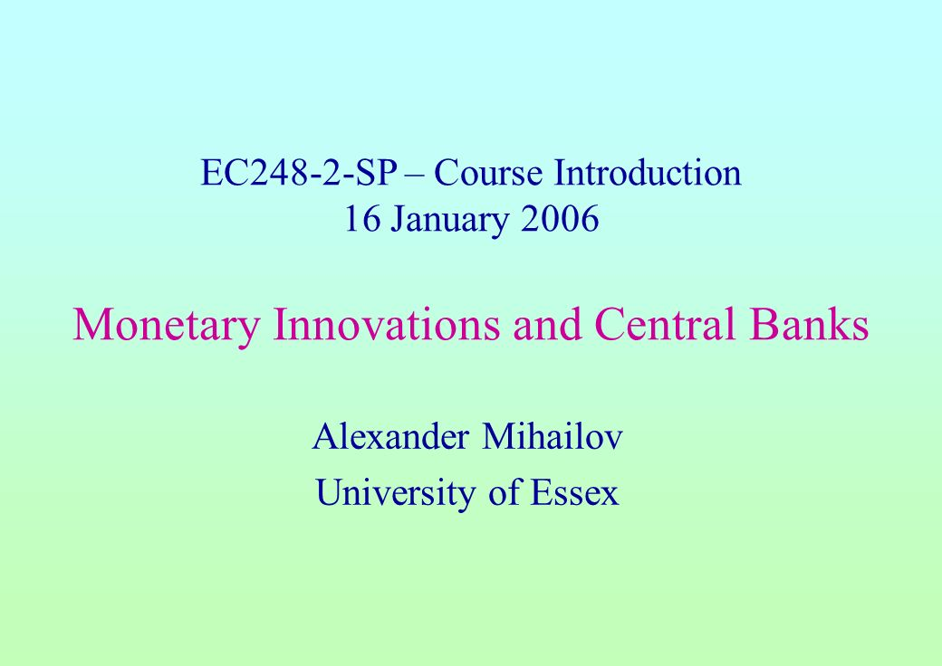 EC248-2-SP – Course Introduction 16 January 2006 Monetary Innovations and Central Banks Alexander Mihailov University of Essex