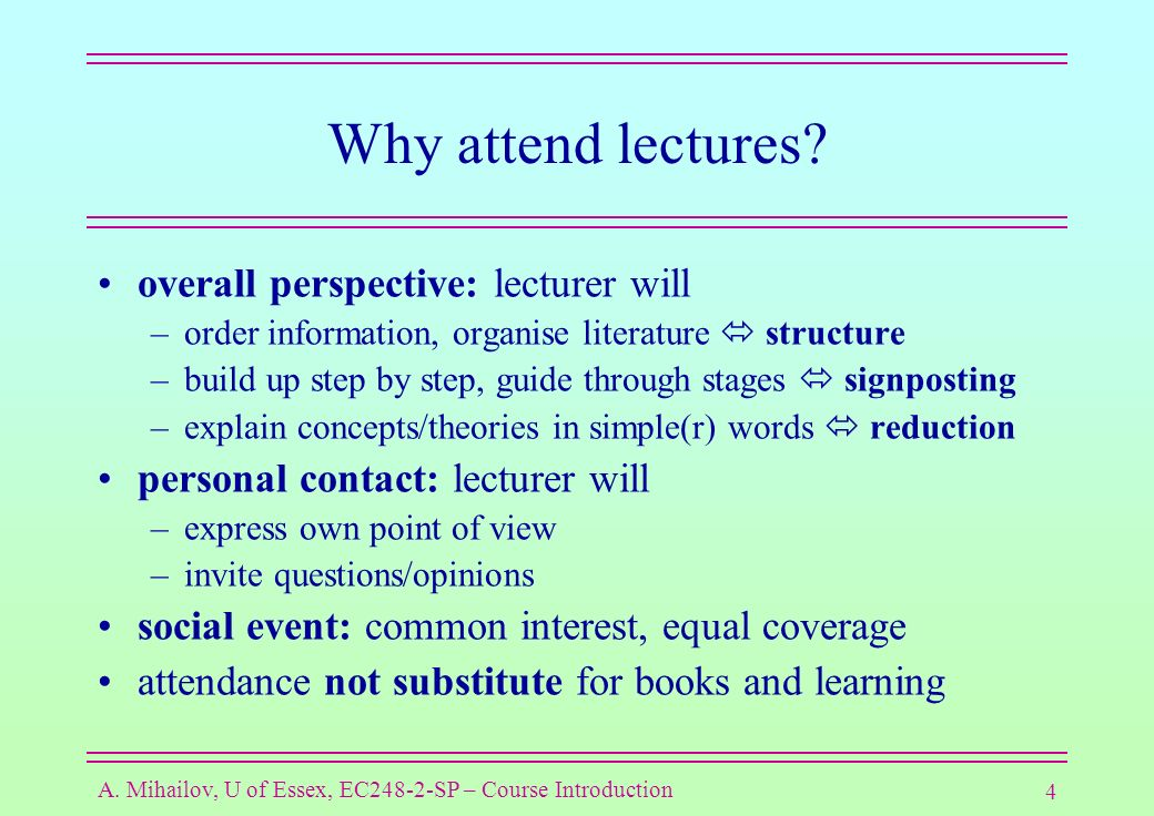 4 A. Mihailov, U of Essex, EC248-2-SP – Course Introduction Why attend lectures.