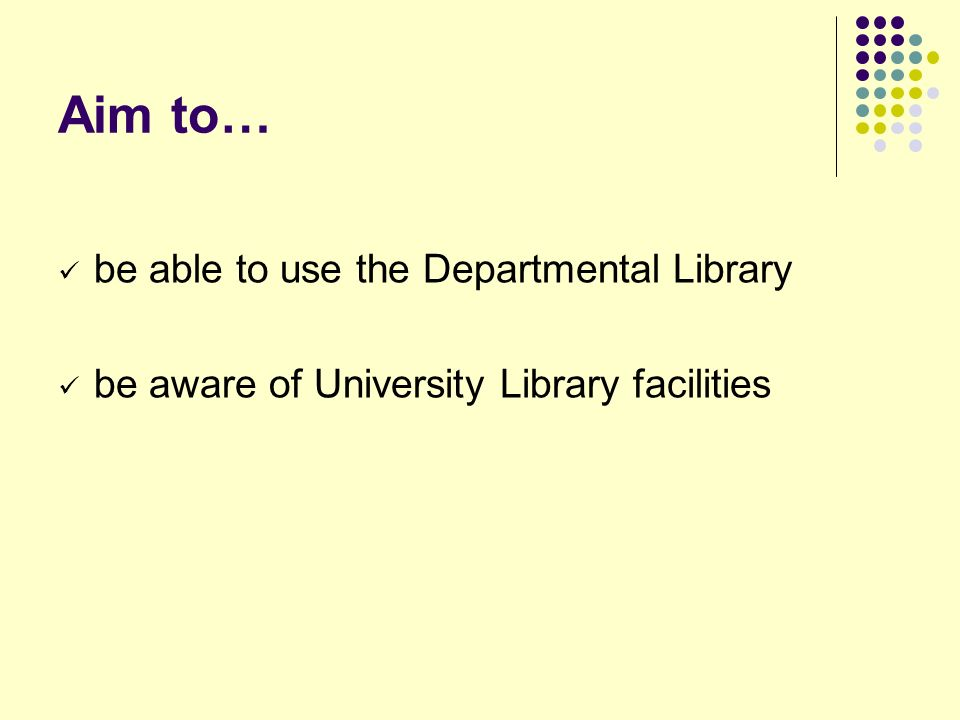Aim to… be able to use the Departmental Library be aware of University Library facilities