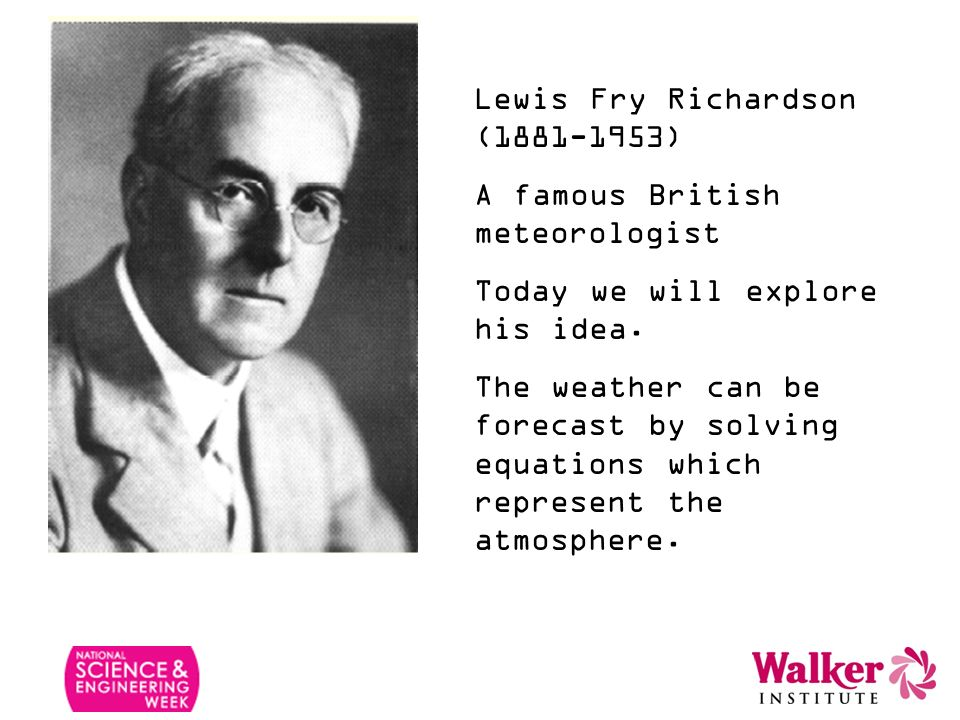 Lewis Fry Richardson (1881-1953) A famous British meteorologist Today we will explore his idea. The weather can be forecast by solving equations which