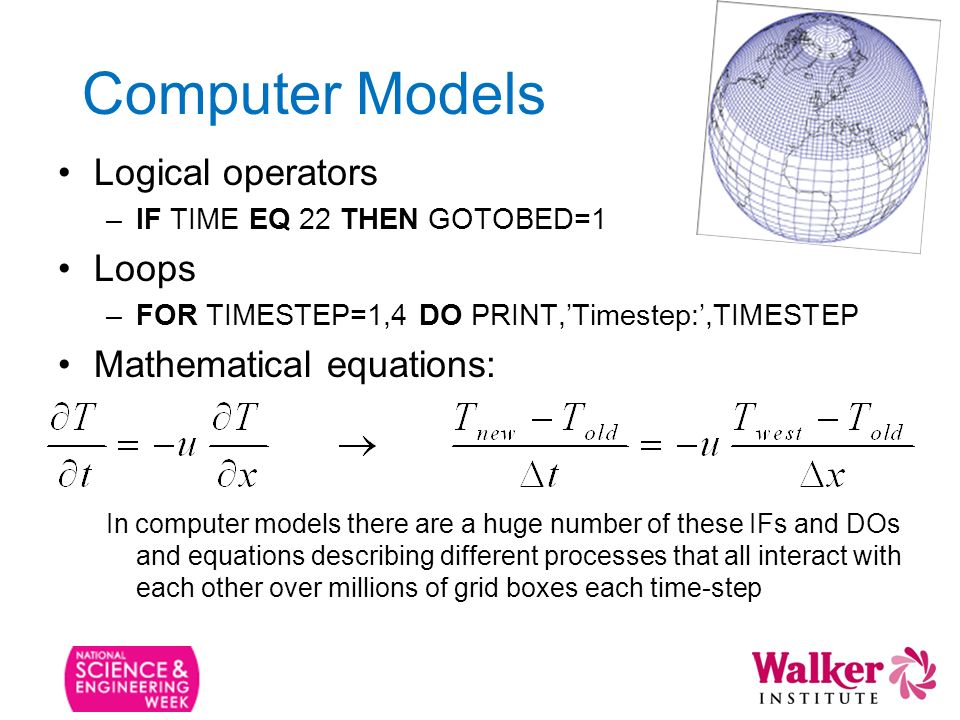 Computer Models Logical operators –IF TIME EQ 22 THEN GOTOBED=1 Loops –FOR TIMESTEP=1,4 DO PRINT,Timestep:,TIMESTEP Mathematical equations: In computer models there are a huge number of these IFs and DOs and equations describing different processes that all interact with each other over millions of grid boxes each time-step