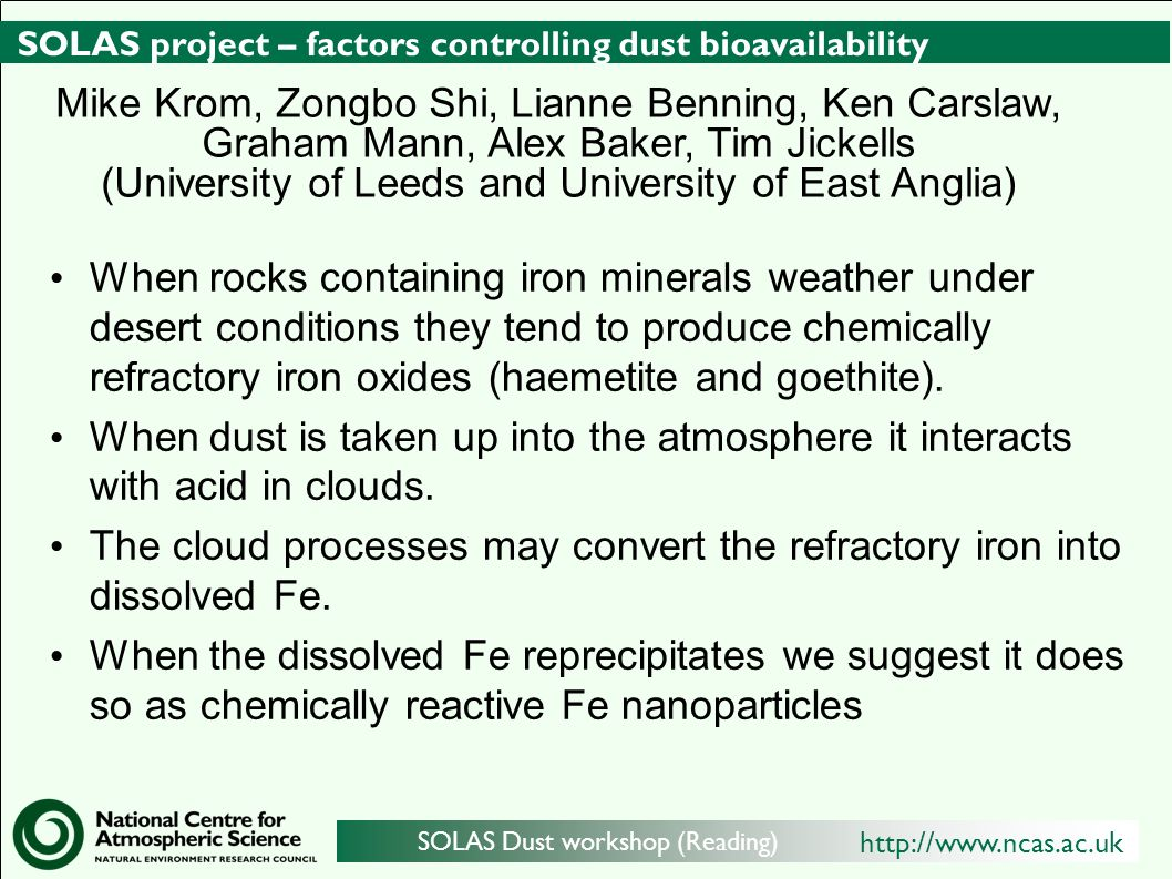 http://www.ncas.ac.uk SOLAS Dust workshop (Reading) SOLAS project – factors controlling dust bioavailability When rocks containing iron minerals weather under desert conditions they tend to produce chemically refractory iron oxides (haemetite and goethite).