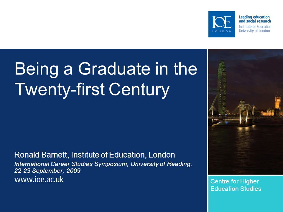 Being a Graduate in the Twenty-first Century Ronald Barnett, Institute of Education, London International Career Studies Symposium, University of Read