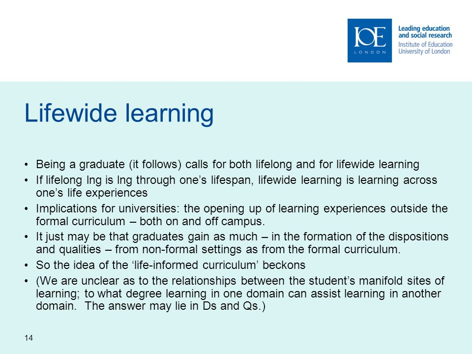 14 Lifewide learning Being a graduate (it follows) calls for both lifelong and for lifewide learning If lifelong lng is lng through ones lifespan, lif
