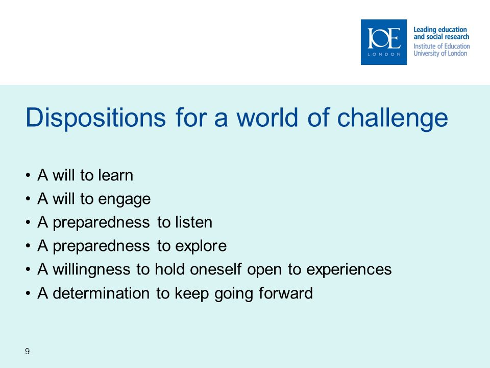 9 Dispositions for a world of challenge A will to learn A will to engage A preparedness to listen A preparedness to explore A willingness to hold ones