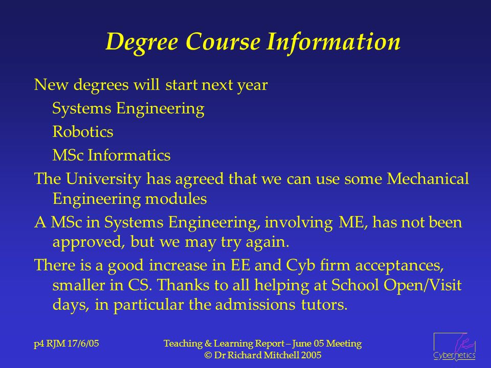p4 RJM 17/6/05Teaching & Learning Report – June 05 Meeting © Dr Richard Mitchell 2005 Degree Course Information New degrees will start next year Systems Engineering Robotics MSc Informatics The University has agreed that we can use some Mechanical Engineering modules A MSc in Systems Engineering, involving ME, has not been approved, but we may try again.