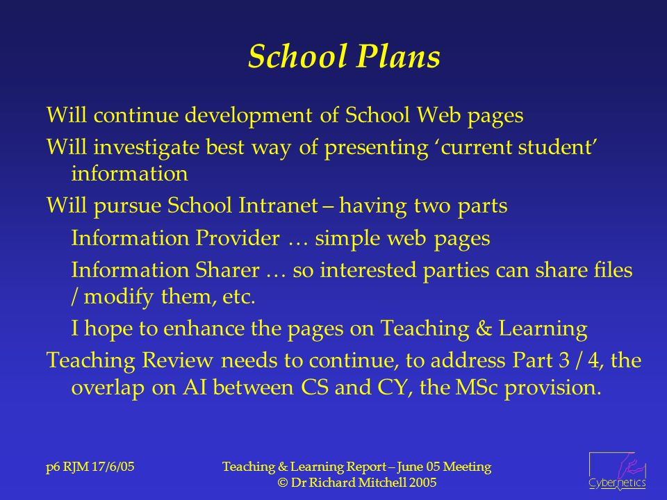 p6 RJM 17/6/05Teaching & Learning Report – June 05 Meeting © Dr Richard Mitchell 2005 School Plans Will continue development of School Web pages Will investigate best way of presenting current student information Will pursue School Intranet – having two parts Information Provider … simple web pages Information Sharer … so interested parties can share files / modify them, etc.
