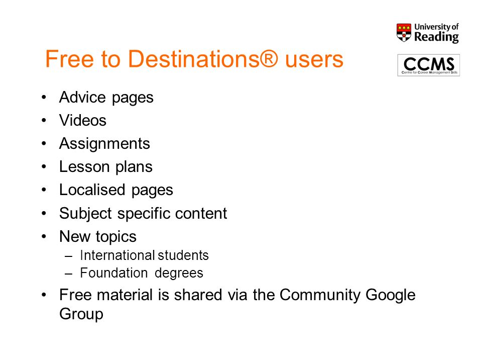 Destinations® Community Group http://groups.google.com/group/destinations- communityhttp://groups.google.com/group/destinations- community –A place to discuss and share To join –your HEI needs to supply an institutional profile –You need to email d.r.stanbury@rdg.ac.ukd.r.stanbury@rdg.ac.uk Once you have joined please create an individual user profile Participation is open to any staff at organisations using Destinations®.