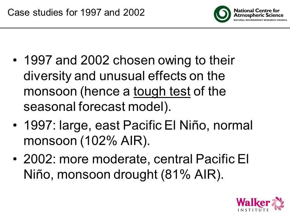 Click to edit Master title style 1997 and 2002 chosen owing to their diversity and unusual effects on the monsoon (hence a tough test of the seasonal forecast model).