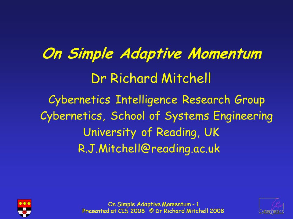 On Simple Adaptive Momentum - 1 Presented at CIS 2008 © Dr Richard Mitchell 2008 On Simple Adaptive Momentum Dr Richard Mitchell Cybernetics Intelligence Research Group Cybernetics, School of Systems Engineering University of Reading, UK R.J.Mitchell@reading.ac.uk
