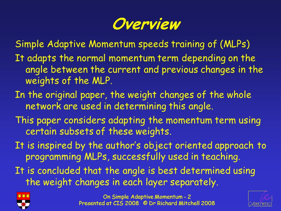 On Simple Adaptive Momentum - 2 Presented at CIS 2008 © Dr Richard Mitchell 2008 Overview Simple Adaptive Momentum speeds training of (MLPs) It adapts the normal momentum term depending on the angle between the current and previous changes in the weights of the MLP.