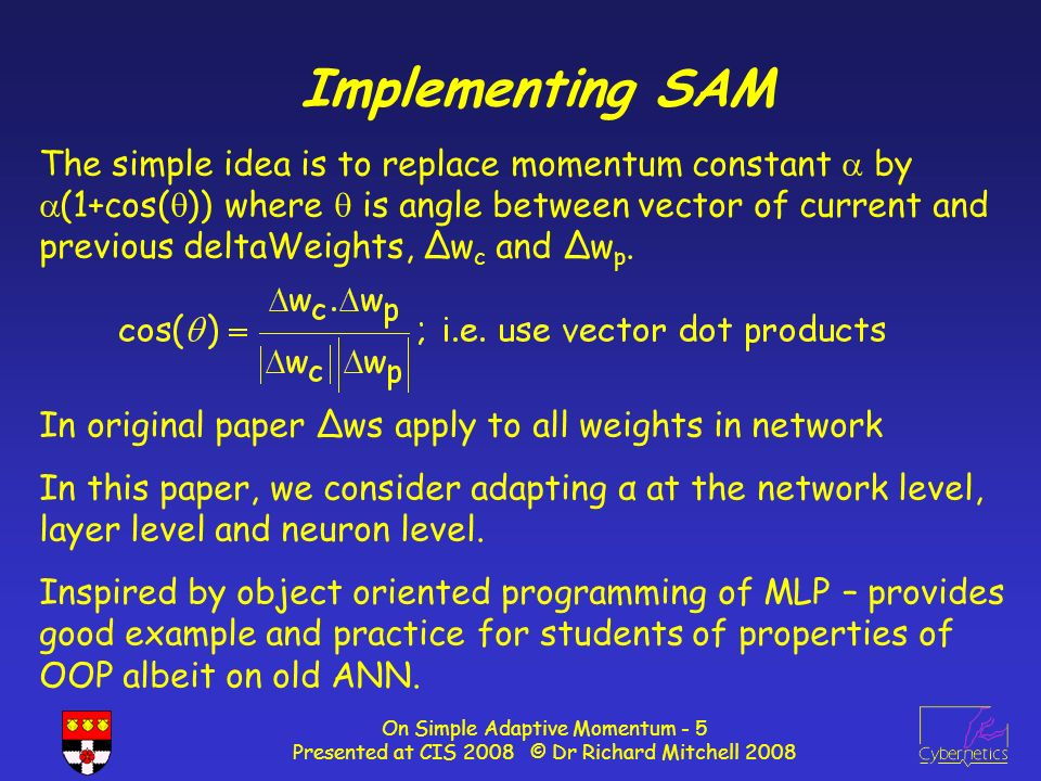On Simple Adaptive Momentum - 5 Presented at CIS 2008 © Dr Richard Mitchell 2008 Implementing SAM The simple idea is to replace momentum constant by (1+cos( )) where is angle between vector of current and previous deltaWeights, Δw c and Δw p.