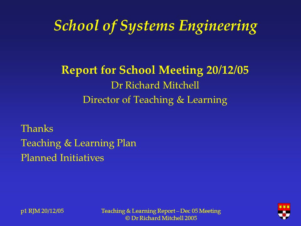 p1 RJM 20/12/05Teaching & Learning Report – Dec 05 Meeting © Dr Richard Mitchell 2005 School of Systems Engineering Report for School Meeting 20/12/05 Dr Richard Mitchell Director of Teaching & Learning Thanks Teaching & Learning Plan Planned Initiatives