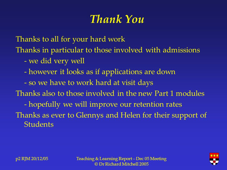 p2 RJM 20/12/05Teaching & Learning Report – Dec 05 Meeting © Dr Richard Mitchell 2005 Thank You Thanks to all for your hard work Thanks in particular to those involved with admissions - we did very well - however it looks as if applications are down - so we have to work hard at visit days Thanks also to those involved in the new Part 1 modules - hopefully we will improve our retention rates Thanks as ever to Glennys and Helen for their support of Students