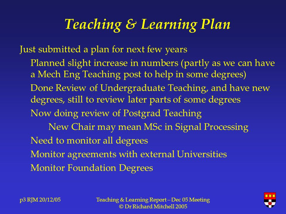 p3 RJM 20/12/05Teaching & Learning Report – Dec 05 Meeting © Dr Richard Mitchell 2005 Teaching & Learning Plan Just submitted a plan for next few years Planned slight increase in numbers (partly as we can have a Mech Eng Teaching post to help in some degrees) Done Review of Undergraduate Teaching, and have new degrees, still to review later parts of some degrees Now doing review of Postgrad Teaching New Chair may mean MSc in Signal Processing Need to monitor all degrees Monitor agreements with external Universities Monitor Foundation Degrees