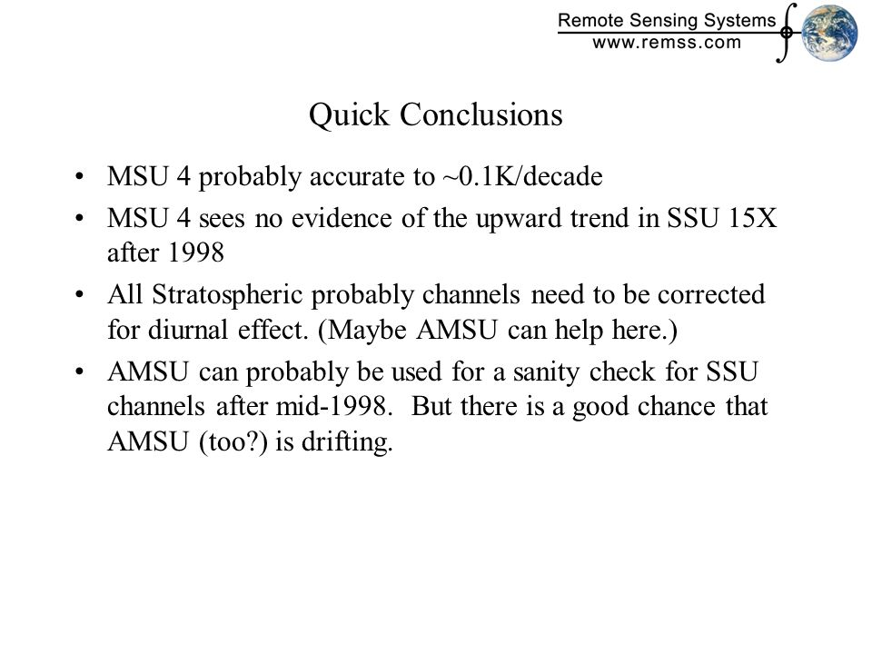 Quick Conclusions MSU 4 probably accurate to ~0.1K/decade MSU 4 sees no evidence of the upward trend in SSU 15X after 1998 All Stratospheric probably channels need to be corrected for diurnal effect.