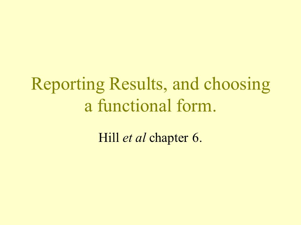 Reporting Results, and choosing a functional form. Hill et al chapter 6.