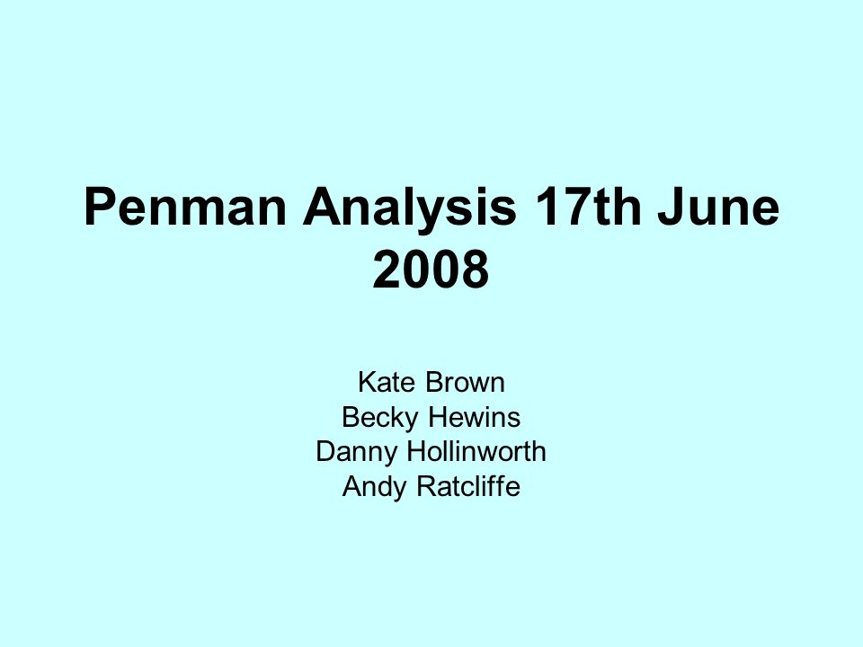 Penman Analysis 17th June 2008 Kate Brown Becky Hewins Danny Hollinworth Andy Ratcliffe