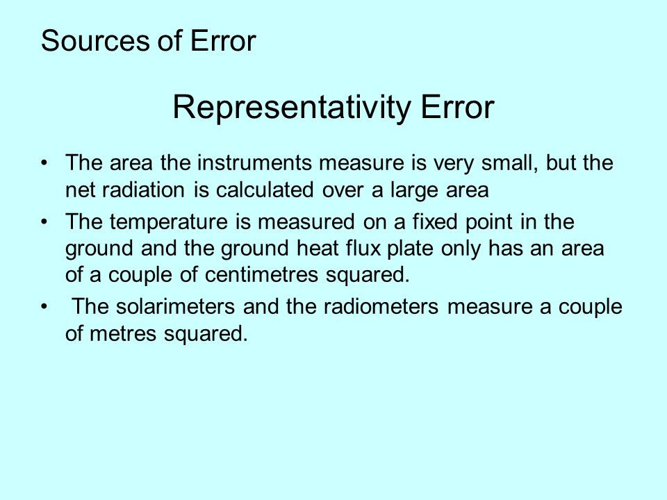 Sources of Error The area the instruments measure is very small, but the net radiation is calculated over a large area The temperature is measured on a fixed point in the ground and the ground heat flux plate only has an area of a couple of centimetres squared.