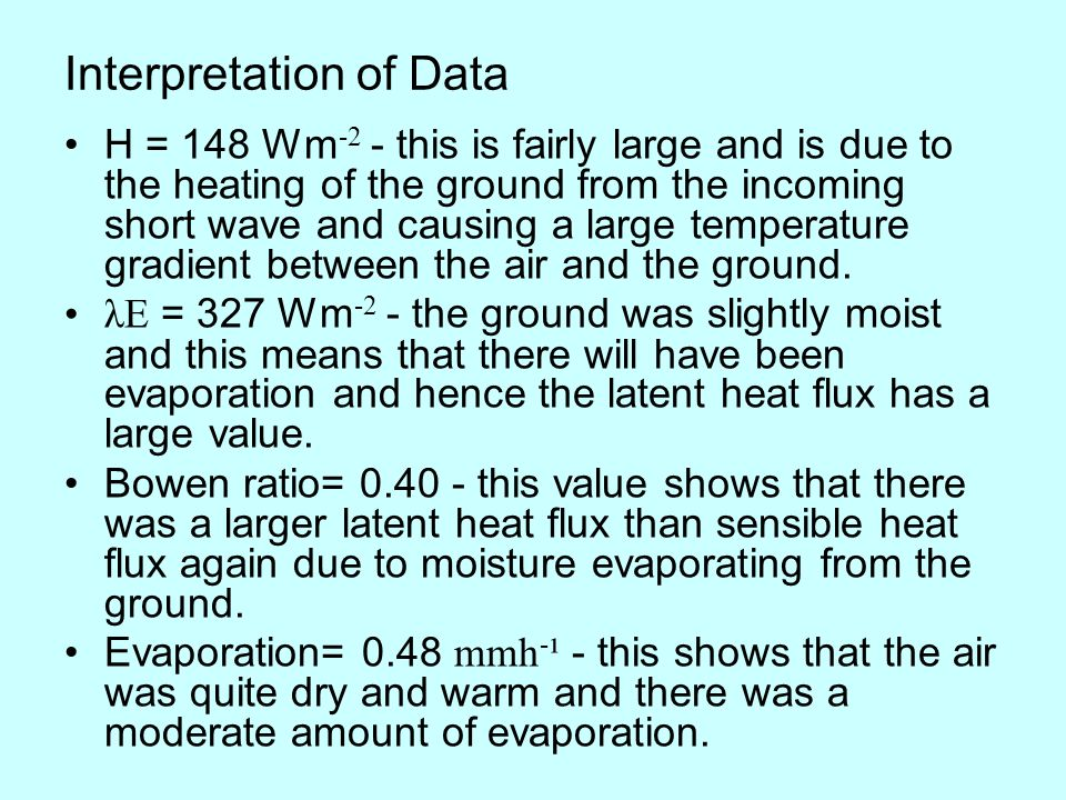 Interpretation of Data H = 148 Wm -2 - this is fairly large and is due to the heating of the ground from the incoming short wave and causing a large temperature gradient between the air and the ground.
