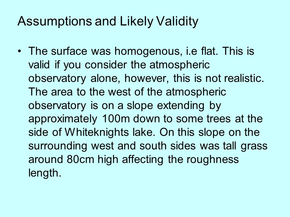 Assumptions and Likely Validity The surface was homogenous, i.e flat.