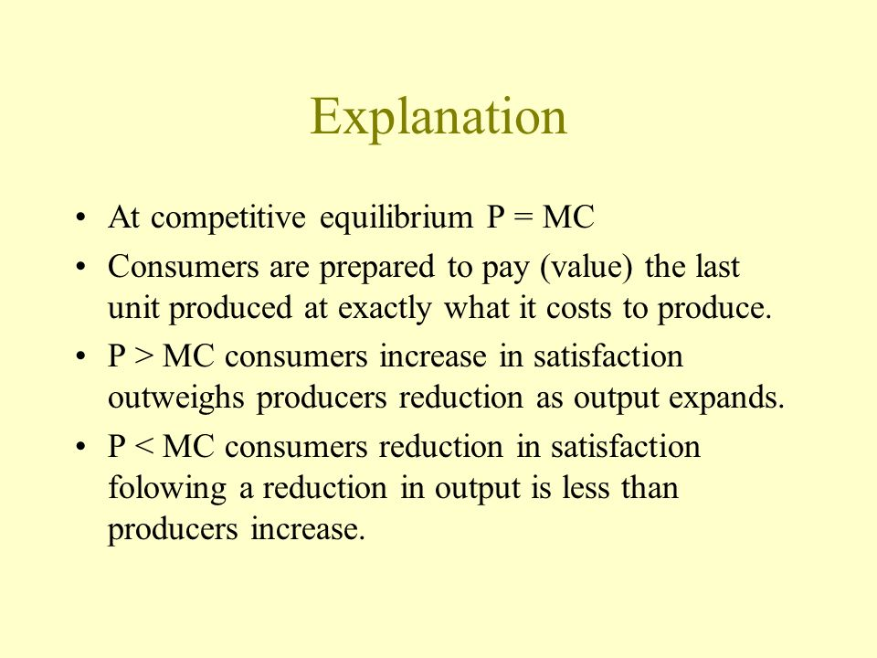 Explanation At competitive equilibrium P = MC Consumers are prepared to pay (value) the last unit produced at exactly what it costs to produce. P > MC