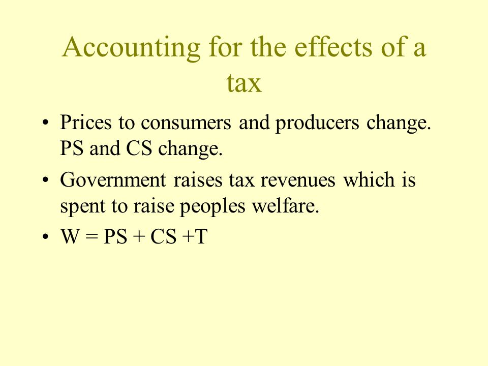 Accounting for the effects of a tax Prices to consumers and producers change. PS and CS change. Government raises tax revenues which is spent to raise
