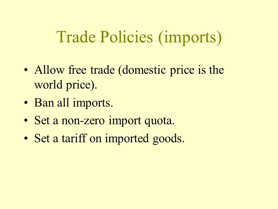 Trade Policies (imports) Allow free trade (domestic price is the world price). Ban all imports. Set a non-zero import quota. Set a tariff on imported