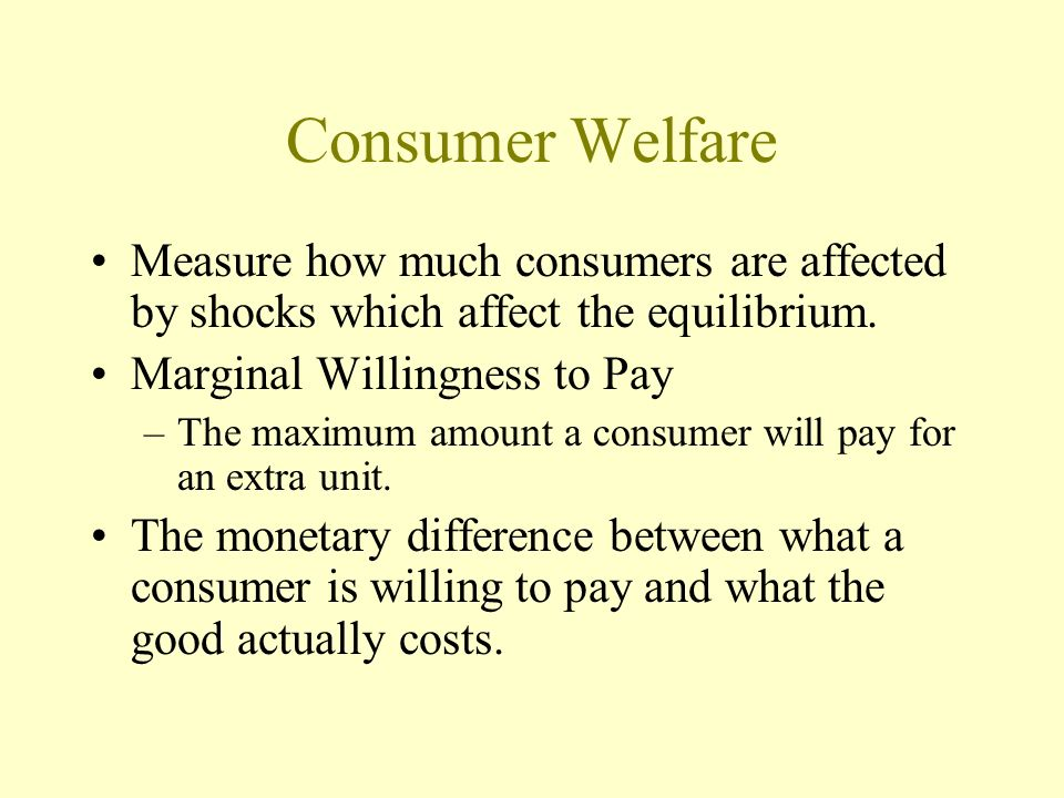 Consumer Welfare Measure how much consumers are affected by shocks which affect the equilibrium. Marginal Willingness to Pay –The maximum amount a con