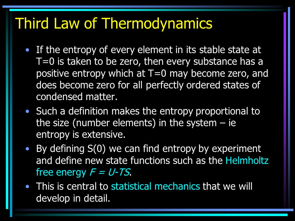 Third Law of Thermodynamics If the entropy of every element in its stable state at T=0 is taken to be zero, then every substance has a positive entropy which at T=0 may become zero, and does become zero for all perfectly ordered states of condensed matter.