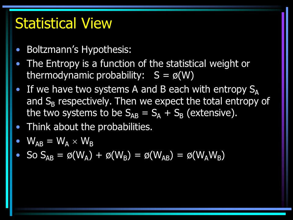 Statistical View Boltzmanns Hypothesis: The Entropy is a function of the statistical weight or thermodynamic probability: S = ø(W) If we have two systems A and B each with entropy S A and S B respectively.