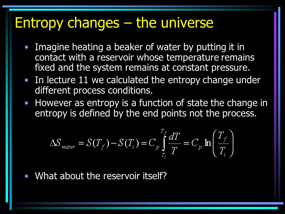 Entropy changes – the universe Imagine heating a beaker of water by putting it in contact with a reservoir whose temperature remains fixed and the sys