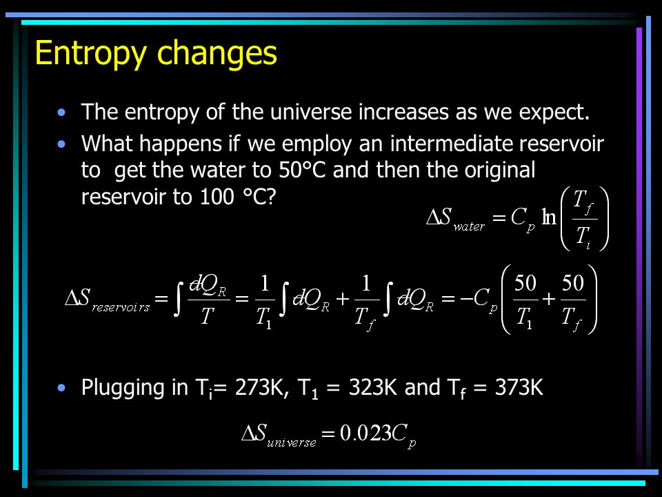 Entropy changes The entropy of the universe increases as we expect. What happens if we employ an intermediate reservoir to get the water to 50°C and t