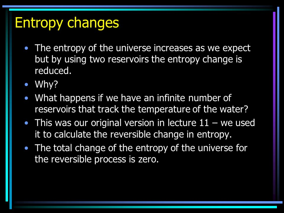 Entropy changes The entropy of the universe increases as we expect but by using two reservoirs the entropy change is reduced. Why? What happens if we